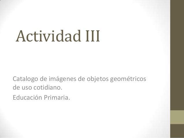 Actividad IIICatalogo de imágenes de objetos geométricosde uso cotidiano.Educación Primaria.