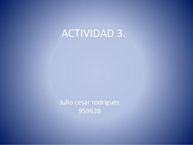 ACTIVIDAD 3. Julio cesar rodriguez 959639