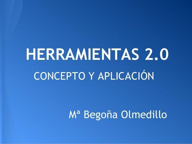 HERRAMIENTAS 2.0 CONCEPTO Y APLICACIÓN Mª Begoña Olmedillo