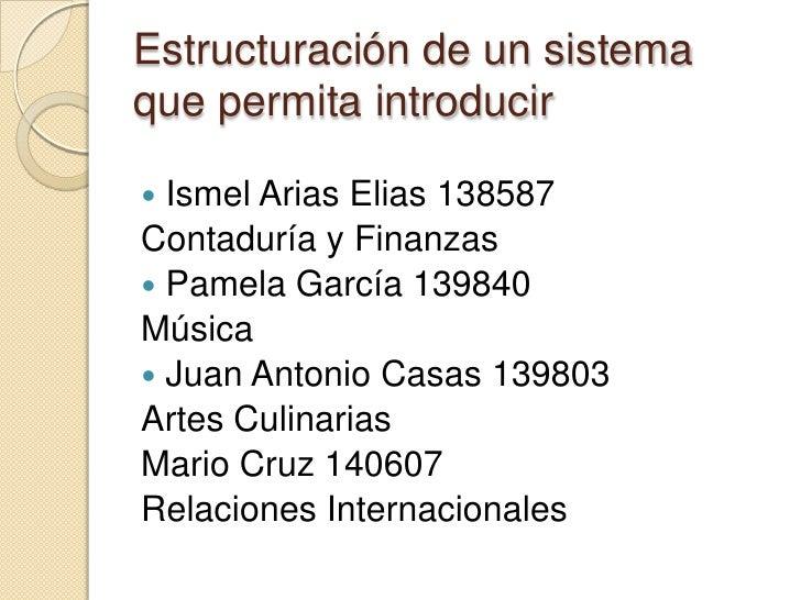 Estructuración de un sistema que permita introducir <br />Ismel Arias Elias 138587<br />Contaduría y Finanzas<br />Pamela ...