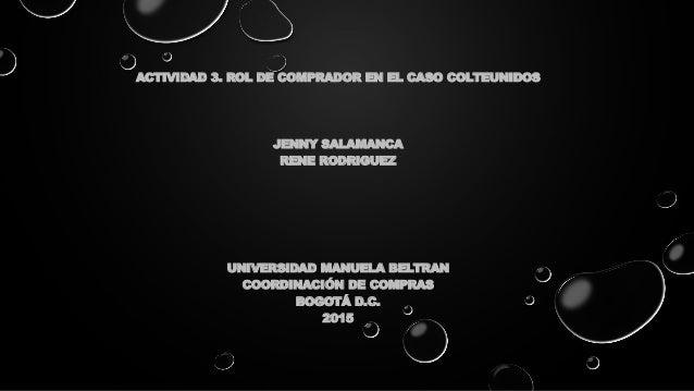 ACTIVIDAD 3. ROL DE COMPRADOR EN EL CASO COLTEUNIDOS JENNY SALAMANCA RENE RODRIGUEZ UNIVERSIDAD MANUELA BELTRAN COORDINACI...