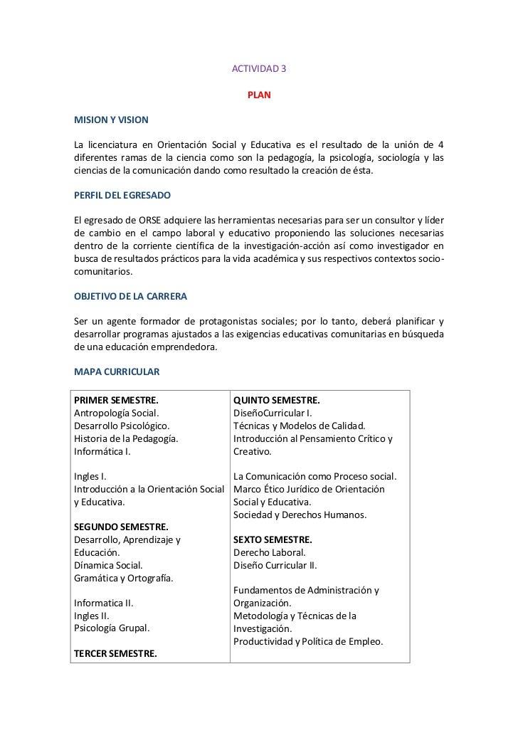 ACTIVIDAD 3<br />PLAN<br />MISION Y VISION<br />La licenciatura en Orientación Social y Educativa es el resultado de la un...