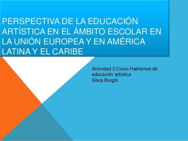 PERSPECTIVA DE LA EDUCACIÓN  ARTÍSTICA EN EL ÁMBITO ESCOLAR EN  LA UNIÓN EUROPEA Y EN AMÉRICA  LATINA Y EL CARIBE  Activid...