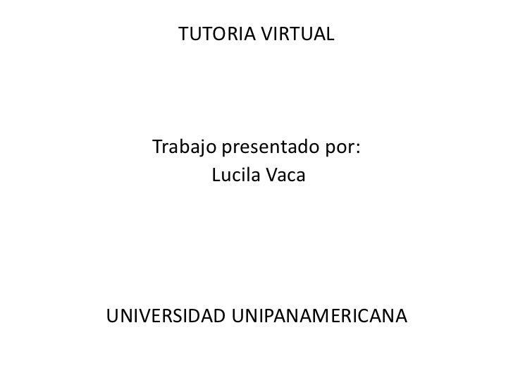 TUTORIA VIRTUAL<br />Trabajo presentado por:<br /> Lucila Vaca<br />UNIVERSIDAD UNIPANAMERICANA<br />