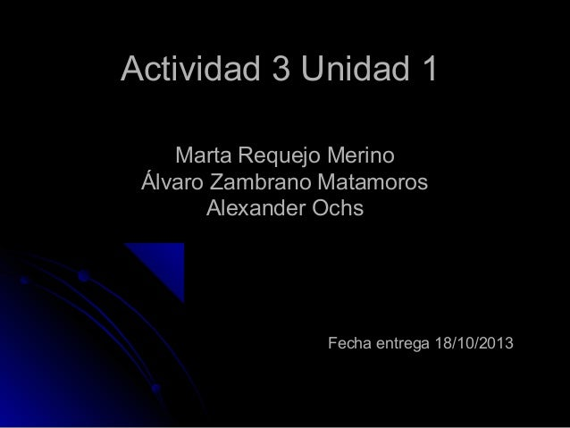 Actividad 3 Unidad 1 Marta Requejo Merino Álvaro Zambrano Matamoros Alexander Ochs  Fecha entrega 18/10/2013