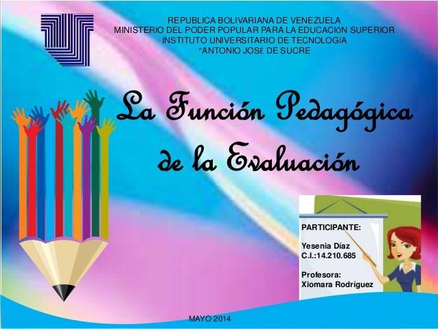 La Función Pedagógica de la Evaluación PARTICIPANTE: Yesenia Díaz C.I.:14.210.685 Profesora: Xiomara Rodríguez MAYO 2014 R...