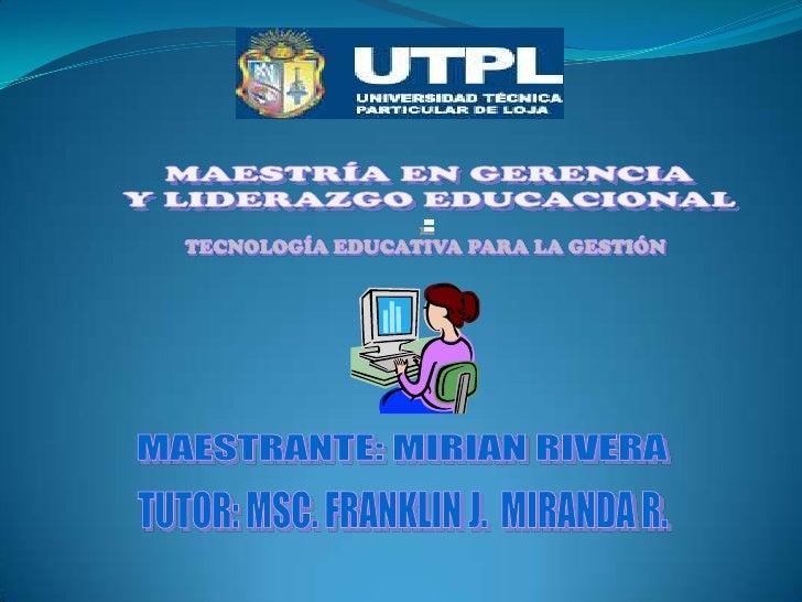 MAESTRÍA EN GERENCIA<br />Y LIDERAZGO EDUCACIONAL<br />:<br />TECNOLOGÍA EDUCATIVA PARA LA GESTIÓN <br />MAESTRANTE: MIRIA...