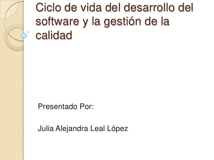 Ciclo de vida del desarrollo delsoftware y la gestión de lacalidadPresentado Por:Julia Alejandra Leal López
