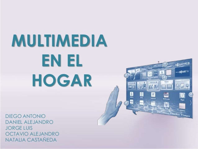 MULTIMEDIA EN EL HOGAR DIEGO ANTONIO DANIEL ALEJANDRO JORGE LUIS OCTAVIO ALEJANDRO NATALIA CASTAÑEDA