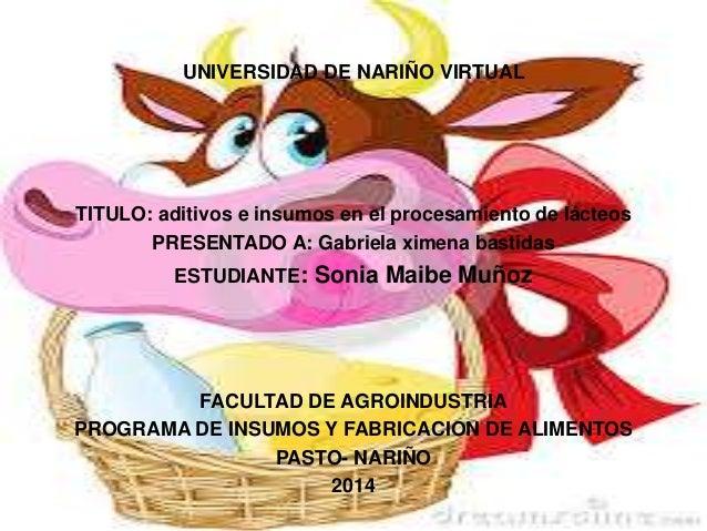 UNIVERSIDAD DE NARIÑO VIRTUALUNIVERSIDAD DE NARIÑO VIRTUAL TITULO: aditivos e insumos en el procesamiento de lácteos PRESE...