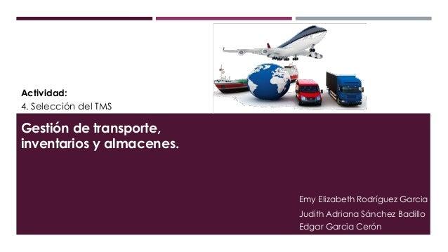 Actividad: 4. Selección del TMS Gestión de transporte, inventarios y almacenes. Emy Elizabeth Rodríguez Garcia Judith Adri...