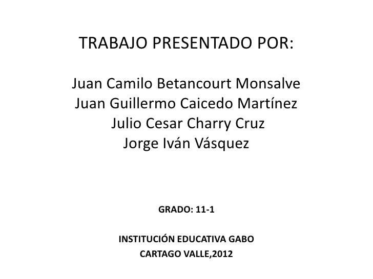 TRABAJO PRESENTADO POR:Juan Camilo Betancourt Monsalve Juan Guillermo Caicedo Martínez      Julio Cesar Charry Cruz       ...