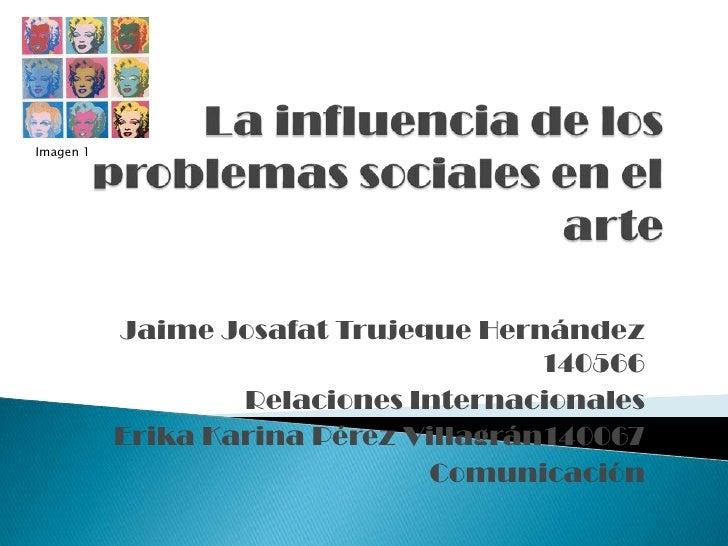 La influencia de los problemas sociales en el arte<br />Imagen 1<br />Jaime Josafat Trujeque Hernández 140566<br />Relacio...