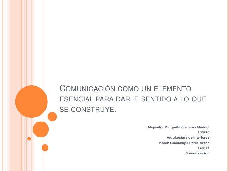 Comunicación como un elemento esencial para darle sentido a lo que se construye.<br />Alejandra Margarita Cisneros Madrid...