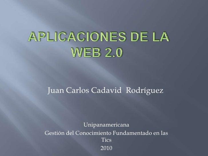 Aplicaciones de la   web 2.0<br />Juan Carlos Cadavid  Rodríguez<br />Unipanamericana <br />Gestión del Conocimiento Fund...