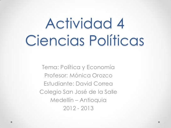 Actividad 4Ciencias Políticas   Tema: Política y Economía    Profesor: Mónica Orozco    Estudiante: David Correa  Colegio ...