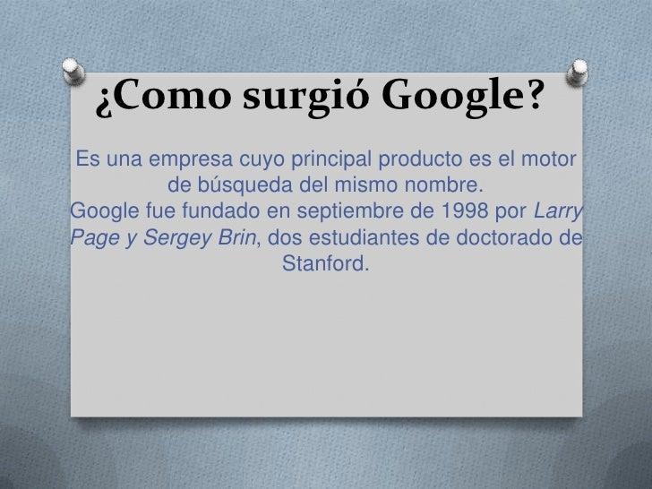 ¿Como surgió Google?Es una empresa cuyo principal producto es el motor         de búsqueda del mismo nombre.Google fue fun...