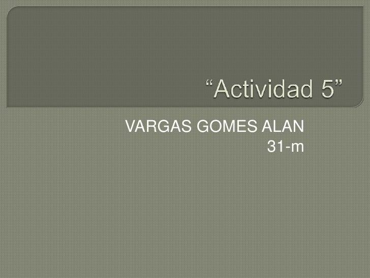 """""""Actividad 5""""<br />VARGAS GOMES ALAN<br />31-m<br />"""