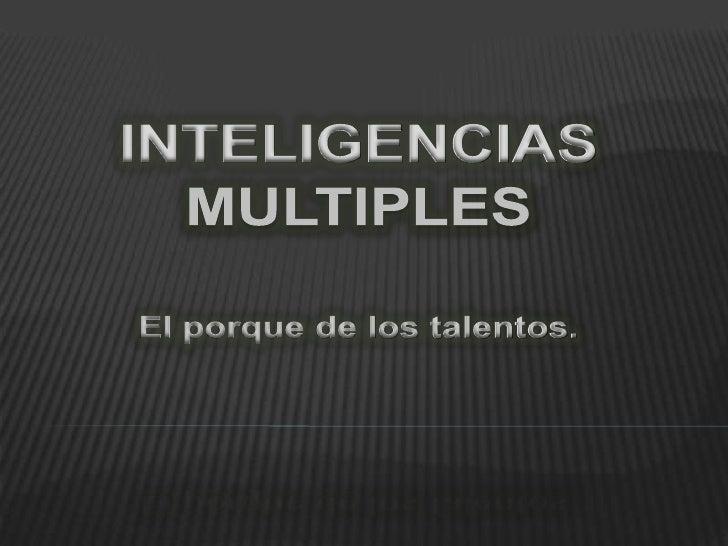 INTELIGENCIAS MULTIPLES<br />El porque de los talentos.<br />