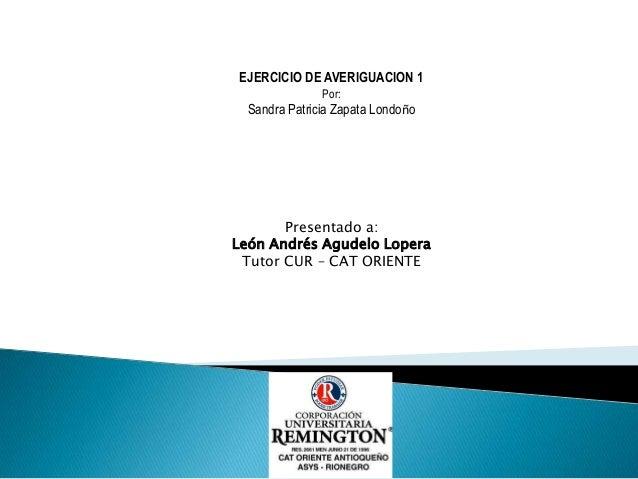 EJERCICIO DE AVERIGUACION 1               Por:  Sandra Patricia Zapata Londoño       Presentado a:León Andrés Agudelo Lope...