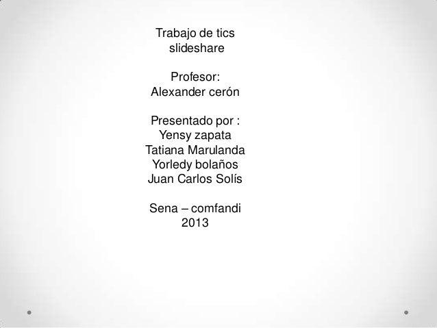 Trabajo de ticsslideshareProfesor:Alexander cerónPresentado por :Yensy zapataTatiana MarulandaYorledy bolañosJuan Carlos S...