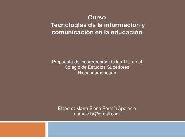 Propuesta de incorporación de las TIC en el Colegio de Estudios Superiores Hispanoamericano Curso Tecnologías de la inform...