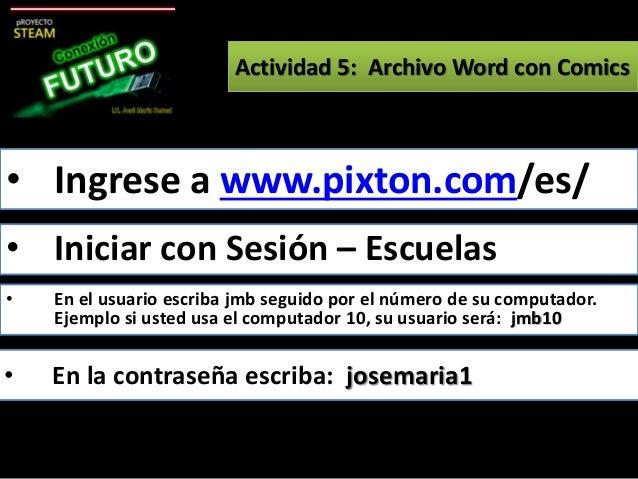 Actividad 5: Archivo Word con Comics  • Ingrese a www.pixton.com/es/  • Iniciar con Sesión – Escuelas  • En el usuario esc...