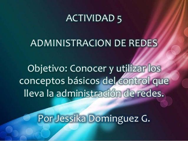 ACTIVIDAD 5  ADMINISTRACION DE REDES  Objetivo: Conocer y utilizar losconceptos básicos del control que lleva la administr...