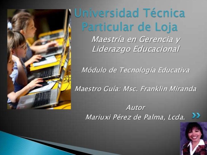Universidad Técnica Particular de Loja<br />Maestría en Gerencia y Liderazgo Educacional<br />Módulo de Tecnología Educati...