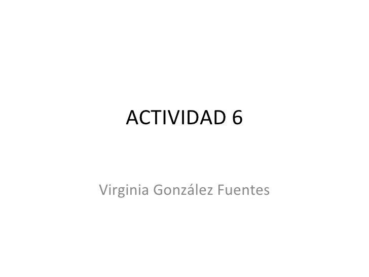 ACTIVIDAD 6 Virginia González Fuentes