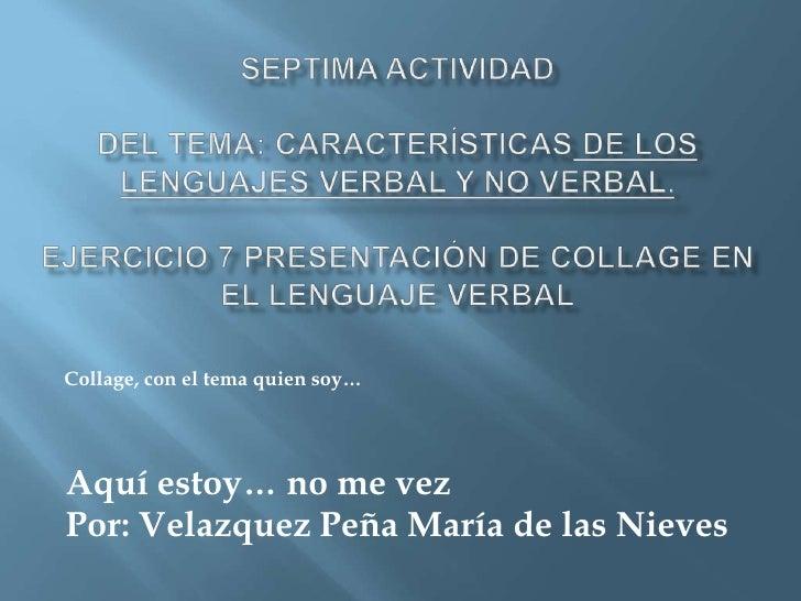 SEPTIMA ACTIVIDAD Del Tema: Características de los lenguajes verbal y no verbal.EJERCICIO 7 Presentación de Collage en e...