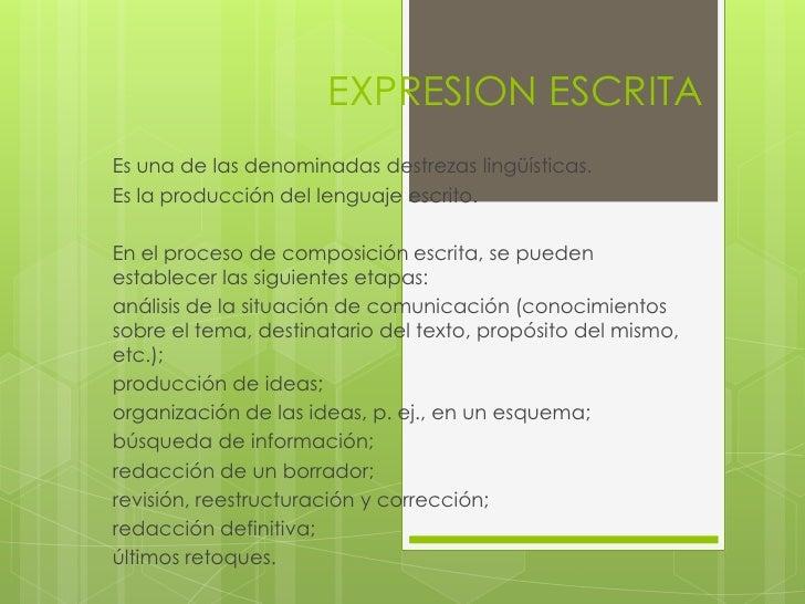 EXPRESION ESCRITAEs una de las denominadas destrezas lingüísticas.Es la producción del lenguaje escrito.En el proceso de c...