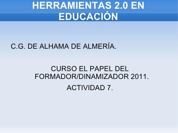 HERRAMIENTAS 2.0 EN EDUCACIÓN <ul><li>C.G. DE ALHAMA DE ALMERÍA. </li></ul>CURSO EL PAPEL DEL FORMADOR/DINAMIZADOR 2011.  ...