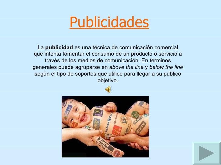 Publicidades La  publicidad  es una técnica de comunicación comercial que intenta fomentar el consumo de un producto o ser...