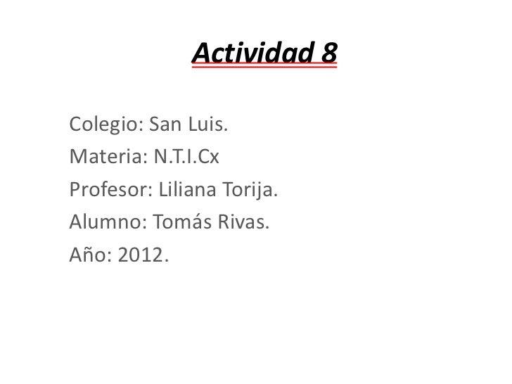 Actividad 8Colegio: San Luis.Materia: N.T.I.CxProfesor: Liliana Torija.Alumno: Tomás Rivas.Año: 2012.