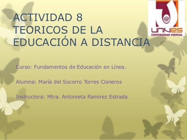 ACTIVIDAD 8TEORICOS DE LAEDUCACIÓN A DISTANCIACurso: Fundamentos de Educación en Línea.Alumna: María del Socorro Torres Ci...