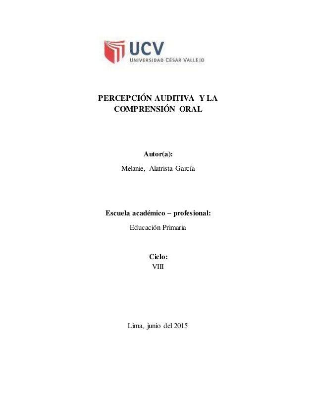 PERCEPCIÓN AUDITIVA Y LA COMPRENSIÓN ORAL Autor(a): Melanie, Alatrista García Escuela académico – profesional: Educación P...
