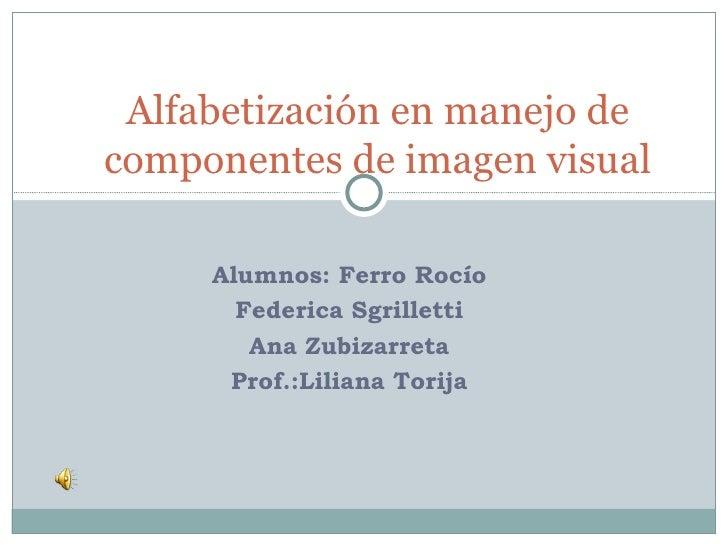 Alumnos: Ferro Rocío Federica Sgrilletti Ana Zubizarreta Prof.:Liliana Torija Alfabetización en manejo de componentes de i...