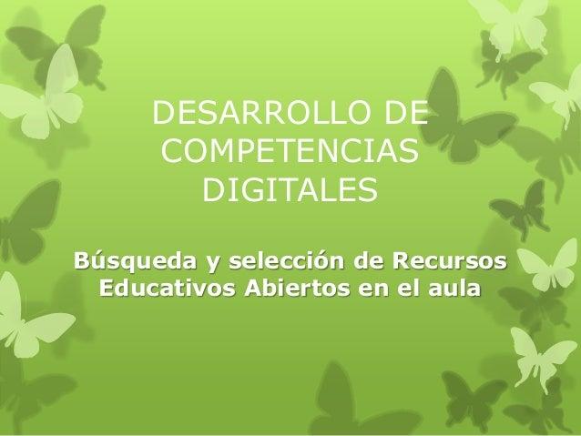 DESARROLLO DE COMPETENCIAS DIGITALES Búsqueda y selección de Recursos Educativos Abiertos en el aula