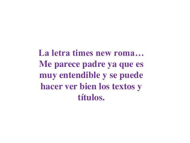 La letra times new roma…Me parece padre ya que esmuy entendible y se puedehacer ver bien los textos y           títulos.