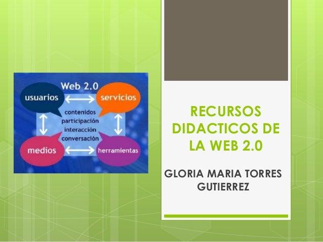 RECURSOSDIDACTICOS DELA WEB 2.0GLORIA MARIA TORRESGUTIERREZ