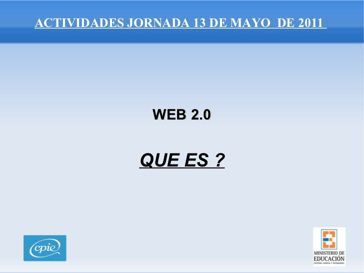 ACTIVIDADES JORNADA 13 DE MAYO  DE 2011  WEB 2.0 <ul>QUE ES ? </ul>