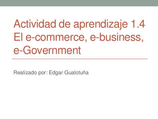 Actividad de aprendizaje 1.4El e-commerce, e-business,e-GovernmentRealizado por: Edgar Gualotuña