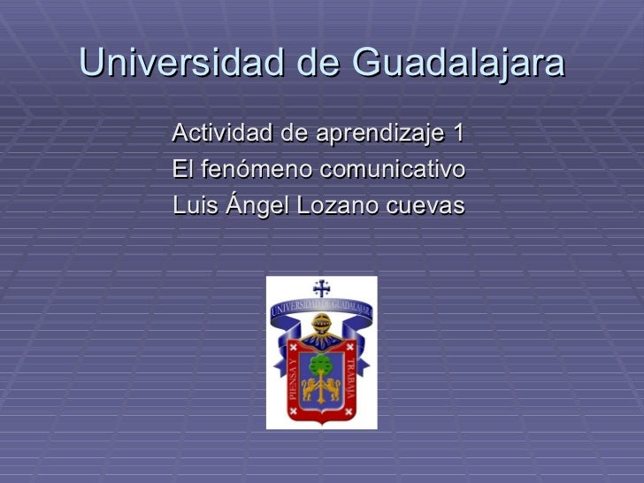 Universidad de Guadalajara <ul><li>Actividad de aprendizaje 1 </li></ul><ul><li>El fenómeno comunicativo </li></ul><ul><li...