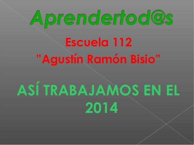 """Escuela 112  """"Agustín Ramón Bisio""""  ASÍ TRABAJAMOS EN EL  2014"""