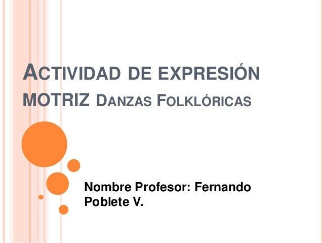 ACTIVIDAD DE EXPRESIÓNMOTRIZ DANZAS FOLKLÓRICASNombre Profesor: FernandoPoblete V.