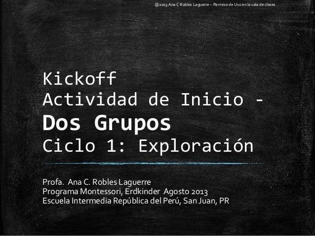 Kickoff Actividad de Inicio - Dos Grupos Ciclo 1: Exploración Profa. Ana C. Robles Laguerre Programa Montessori, Erdkinder...