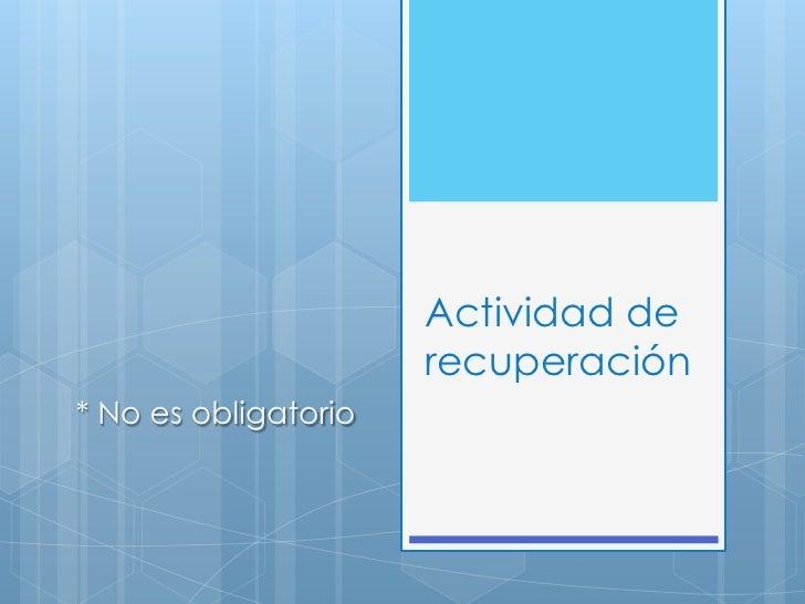 Actividad de                      recuperación* No es obligatorio