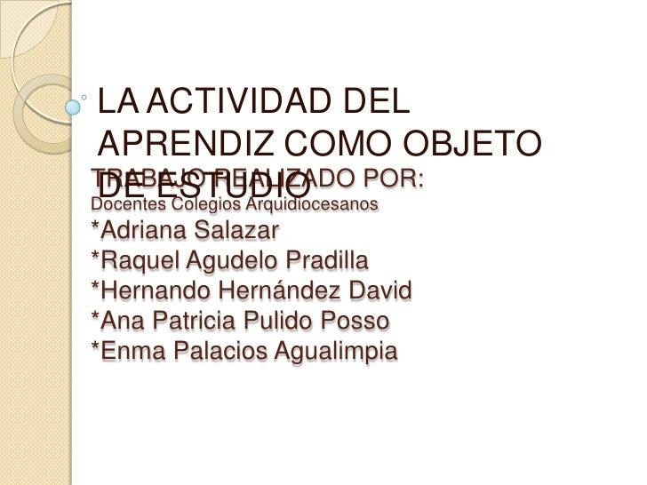 LA ACTIVIDAD DEL APRENDIZ COMO OBJETOTRABAJO REALIZADO POR: DE ESTUDIODocentes Colegios Arquidiocesanos*Adriana Salazar*Ra...