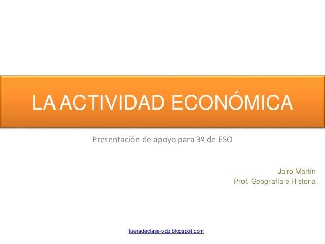 LA ACTIVIDAD ECONÓMICA Presentación de apoyo para 3º de ESO fueradeclase-vdp.blogspot.com Jairo Martín Prof. Geografía e H...